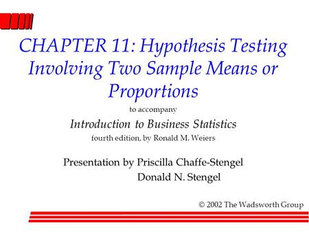 CHAPTER 11: Hypothesis Testing Involving Two Sample Means or Proportions to accompany Introduction to Business Statistics fourth edition, by Ronald M.