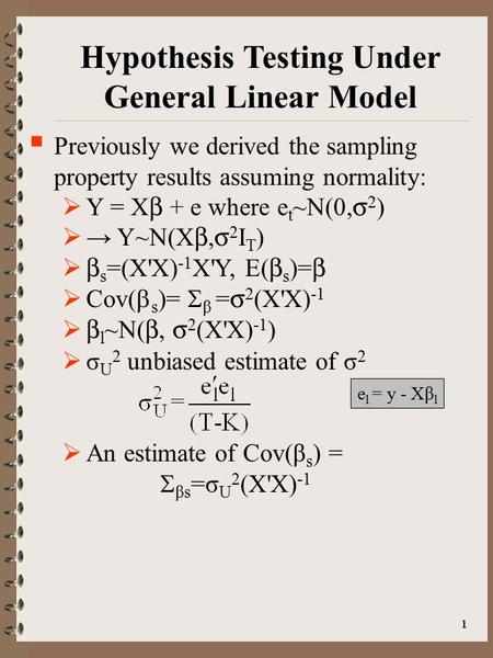 1 Hypothesis Testing Under General Linear Model  Previously we derived the sampling property results assuming normality:  Y = X  + e where e t ~N(0,