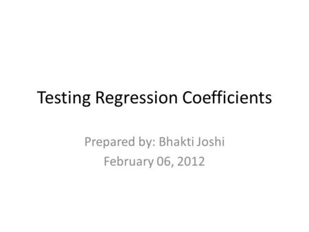 Testing Regression Coefficients Prepared by: Bhakti Joshi February 06, 2012.