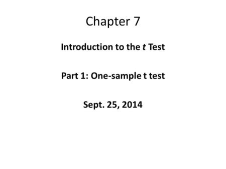 Chapter 7 Introduction to the t Test Part 1: One-sample t test Sept. 25, 2014.