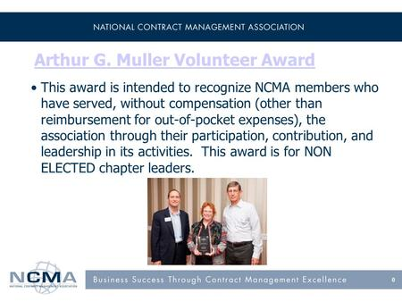 Arthur G. Muller Volunteer Award This award is intended to recognize NCMA members who have served, without compensation (other than reimbursement for out-of-pocket.