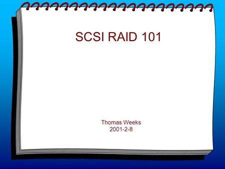 SCSI RAID 101 Thomas Weeks 2001-2-8. SCSI Hardware Basics Most RAID uses SCSI for its hardware drive/interface fabric. You must make sure that your.