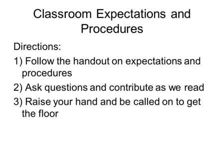 Classroom Expectations and Procedures Directions: 1) Follow the handout on expectations and procedures 2) Ask questions and contribute as we read 3) Raise.