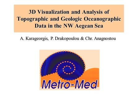 3D Visualization and Analysis of Topographic and Geologic Oceanographic Data in the NW Aegean Sea A. Karageorgis, P. Drakopoulou & Chr. Anagnostou.
