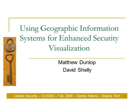 Usable Security – CS 6204 – Fall, 2009 – Dennis Kafura – Virginia Tech Using Geographic Information Systems for Enhanced Security Visualization Matthew.