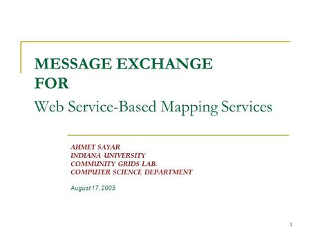 1 MESSAGE EXCHANGE FOR Web Service-Based Mapping Services AHMET SAYAR INDIANA UNIVERSITY COMMUNITY GRIDS LAB. COMPUTER SCIENCE DEPARTMENT August 17, 2005.