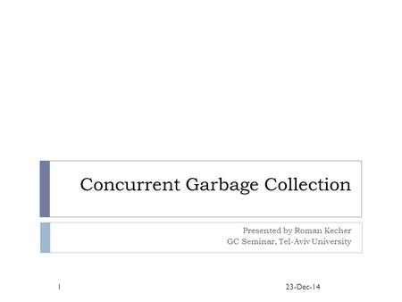 Concurrent Garbage Collection Presented by Roman Kecher GC Seminar, Tel-Aviv University 23-Dec-141.