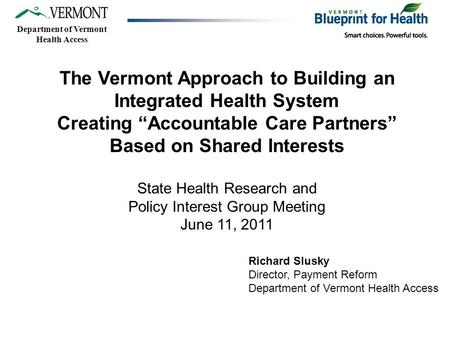 "Department of Vermont Health Access The Vermont Approach to Building an Integrated Health System Creating ""Accountable Care Partners"" Based on Shared Interests."