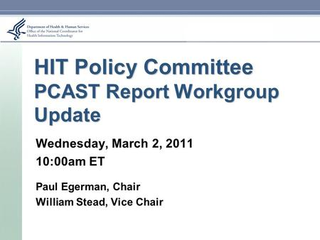 HIT Policy Committee PCAST Report Workgroup Update Wednesday, March 2, 2011 10:00am ET Paul Egerman, Chair William Stead, Vice Chair.