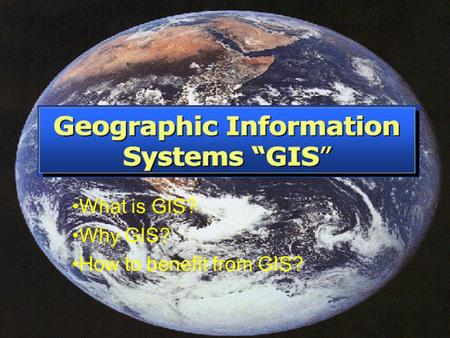What is GIS? Why GIS? How to benefit from GIS?. Location of data: How many? What kind? Where? Scale of data: Local to global. Data presentation: Words,
