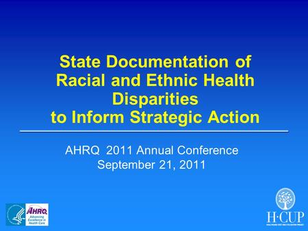 State Documentation of Racial and Ethnic Health Disparities to Inform Strategic Action AHRQ 2011 Annual Conference September 21, 2011.