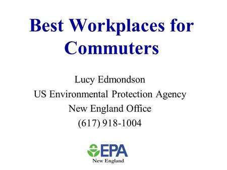 Best Workplaces for Commuters Lucy Edmondson US Environmental Protection Agency New England Office (617) 918-1004.