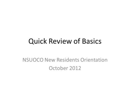 Quick Review of Basics NSUOCO New Residents Orientation October 2012.