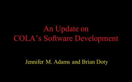 An Update on COLA's Software Development Jennifer M. Adams and Brian Doty.