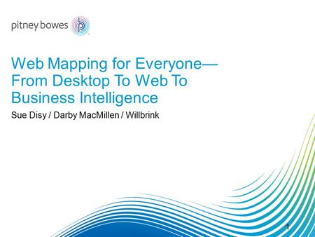 Web Mapping for Everyone— From Desktop To Web To Business Intelligence Sue Disy / Darby MacMillen / Willbrink 1.