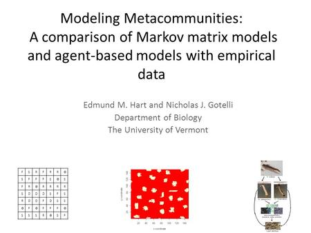 Modeling Metacommunities: A comparison of Markov matrix models and agent-based models with empirical data Edmund M. Hart and Nicholas J. Gotelli Department.