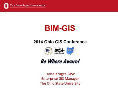 BIM-GIS Larisa Kruger, GISP Enterprise GIS Manager The Ohio State University.