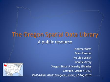 The Oregon Spatial Data Library A public resource Andrea Wirth Marc Rempel Ku'uipo Walsh Bonnie Avery Oregon State University Libraries Corvallis, Oregon.