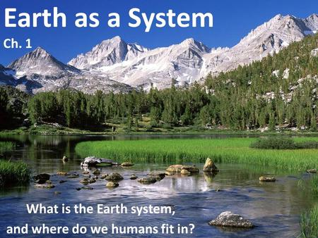 Earth as a System Ch. 1 What is the Earth system, and where do we humans fit in?
