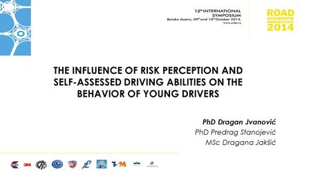 THE INFLUENCE OF RISK PERCEPTION AND SELF-ASSESSED DRIVING ABILITIES ON THE BEHAVIOR OF YOUNG DRIVERS PhD Dragan Jvanović PhD Predrag Stanojević MSc Dragana.