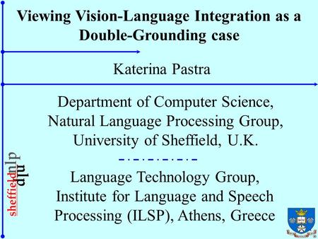 1 Viewing Vision-Language Integration as a Double-Grounding case Katerina Pastra Department of Computer Science, Natural Language Processing Group, University.