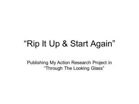 """Rip It Up & Start Again"" Publishing My Action Research Project in ""Through The Looking Glass"""
