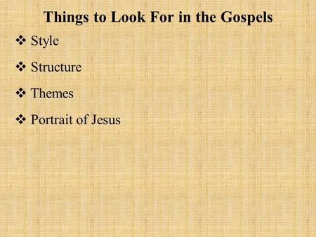 Things to Look For in the Gospels  Style  Structure  Themes  Portrait of Jesus.
