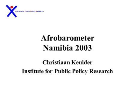Afrobarometer Namibia 2003 Christiaan Keulder Institute for Public Policy Research.