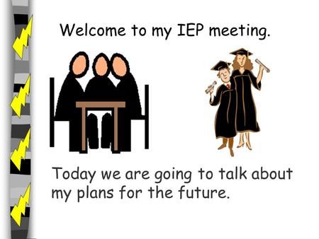 Welcome to my IEP meeting. Today we are going to talk about my plans for the future.