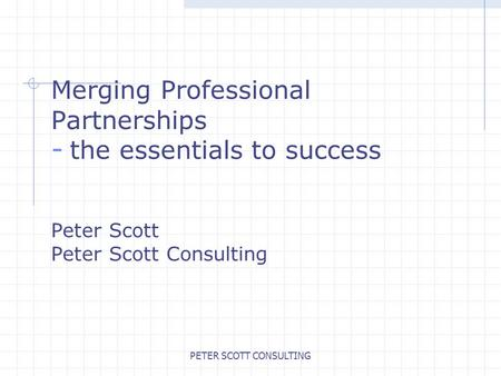 PETER SCOTT CONSULTING Merging Professional Partnerships - the essentials to success Peter Scott Peter Scott Consulting.