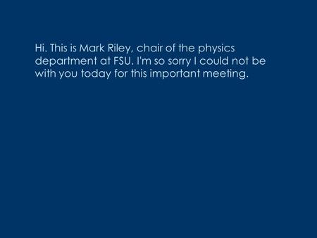 Hi. This is Mark Riley, chair of the physics department at FSU. I'm so sorry I could not be with you today for this important meeting.