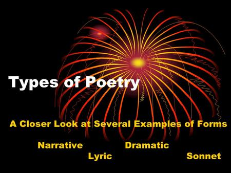 Types of Poetry A Closer Look at Several Examples of Forms Narrative Dramatic Lyric Sonnet.