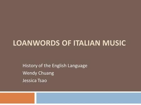LOANWORDS OF ITALIAN MUSIC History of the English Language Wendy Chuang Jessica Tsao.
