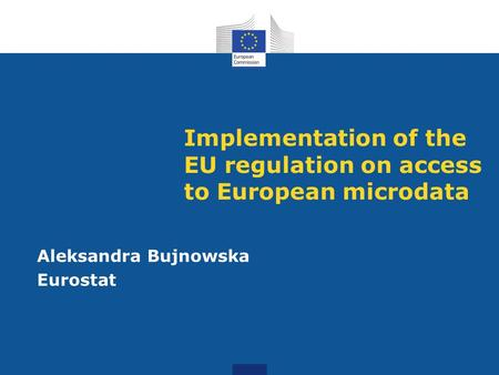 Implementation of the EU regulation on access to European microdata Aleksandra Bujnowska Eurostat.