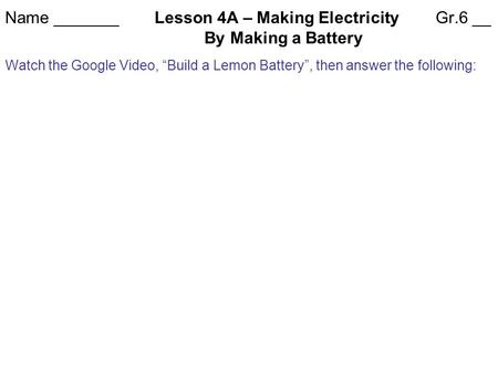 "Name _______Lesson 4A – Making Electricity Gr.6 __ By Making a Battery Watch the Google Video, ""Build a Lemon Battery"", then answer the following:"