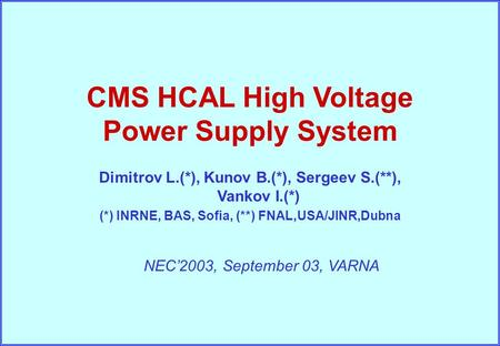 I. Vankov, NEC'2003, September '03, Varna HV PS System NEC'2003, September 03, VARNA CMS HCAL High Voltage Power Supply System Dimitrov L.(*), Kunov B.(*),