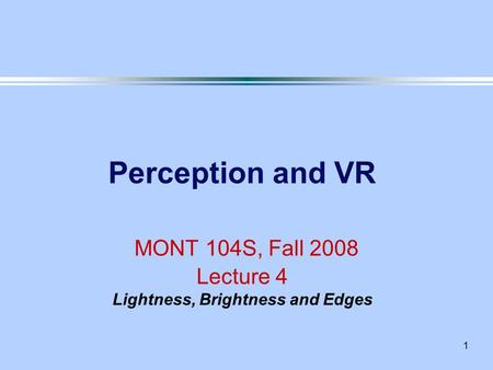1 Perception and VR MONT 104S, Fall 2008 Lecture 4 Lightness, Brightness and Edges.
