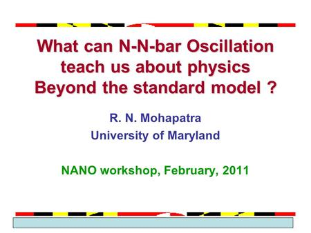 March 2005 Theme Group 2 What can N-N-bar Oscillation teach us about physics Beyond the standard model ? R. N. Mohapatra University of Maryland NANO workshop,