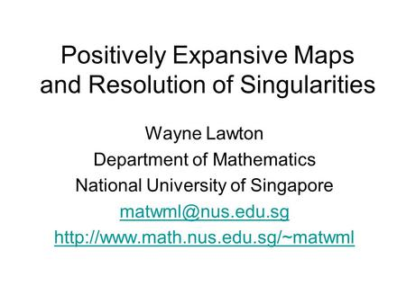 Positively Expansive Maps and Resolution of Singularities Wayne Lawton Department of Mathematics National University of Singapore