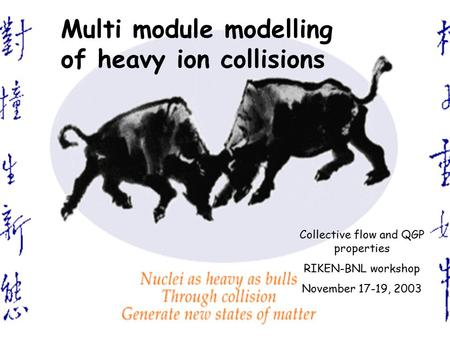 L.P. Csernai, BNL Nov 17-19 '03 1 L..P. Csernai Multi module modelling of heavy ion collisions Collective flow and QGP properties RIKEN-BNL workshop November.