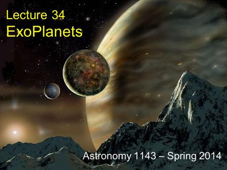 Lecture 34 ExoPlanets Astronomy 1143 – Spring 2014.