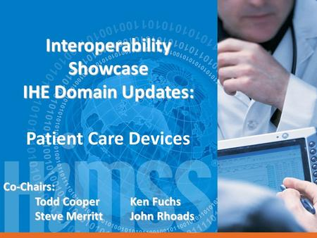 Interoperability Showcase IHE Domain Updates: Interoperability Showcase IHE Domain Updates: Patient Care Devices Co-Chairs: Todd CooperKen Fuchs Steve.