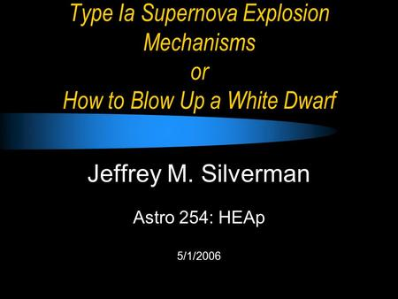 Type Ia Supernova Explosion Mechanisms or How to Blow Up a White Dwarf Jeffrey M. Silverman Astro 254: HEAp 5/1/2006.