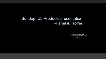 Sundopt UL Products presentation -Panel & Troffer Sundopt led lighting 2015.