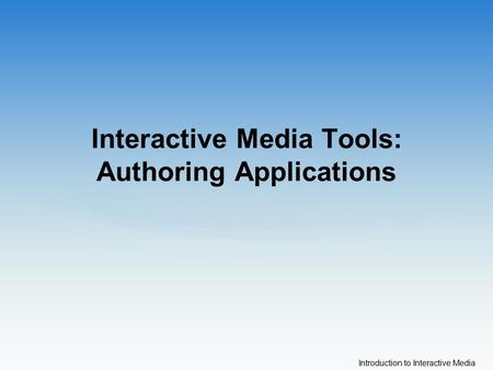 Introduction to Interactive Media Interactive Media Tools: Authoring Applications.