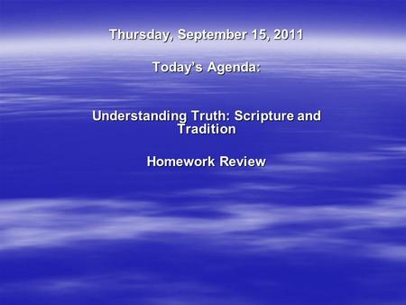 Thursday, September 15, 2011 Today's Agenda: Understanding Truth: Scripture and Tradition Homework Review.