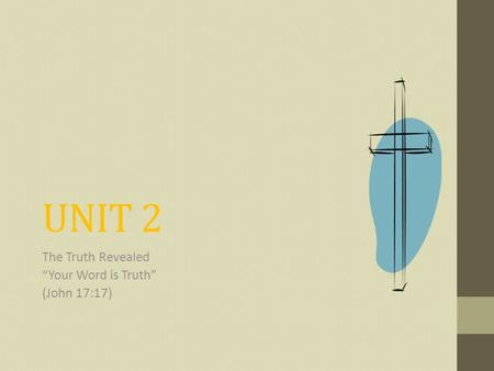 "UNIT 2 The Truth Revealed ""Your Word is Truth"" (John 17:17)"