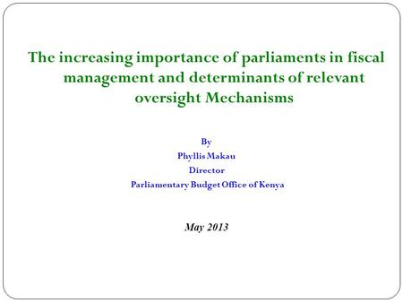 The increasing importance of parliaments in fiscal management and determinants of relevant oversight Mechanisms By Phyllis Makau Director Parliamentary.