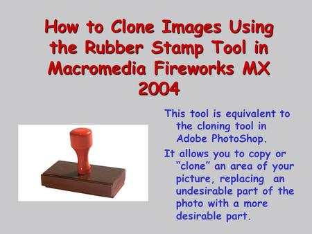 How to Clone Images Using the Rubber Stamp Tool in Macromedia Fireworks MX 2004 This tool is equivalent to the cloning tool in Adobe PhotoShop. It allows.