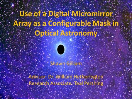 Use of a Digital Micromirror Array as a Configurable Mask in Optical Astronomy Shawn Gilliam Advisor: Dr. William Hetherington Research Associate: Teal.